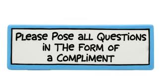 please pose all questions in the form of a compliment
